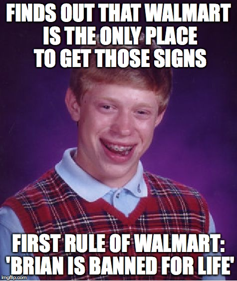Bad Luck Brian Meme | FINDS OUT THAT WALMART IS THE ONLY PLACE TO GET THOSE SIGNS FIRST RULE OF WALMART: 'BRIAN IS BANNED FOR LIFE' | image tagged in memes,bad luck brian | made w/ Imgflip meme maker
