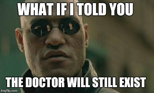 Matrix Morpheus Meme | WHAT IF I TOLD YOU THE DOCTOR WILL STILL EXIST | image tagged in memes,matrix morpheus | made w/ Imgflip meme maker