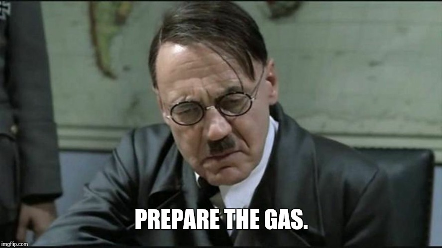 Hitler pissed off | PREPARE THE GAS. | image tagged in hitler pissed off | made w/ Imgflip meme maker