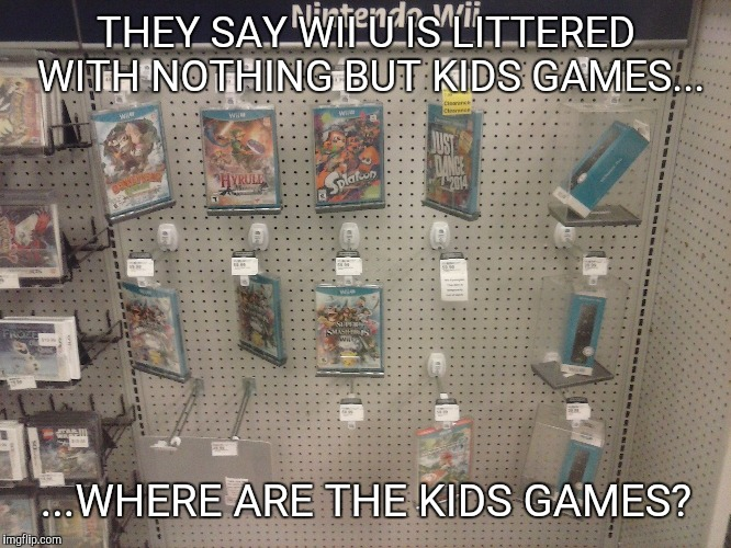 THEY SAY WII U IS LITTERED WITH NOTHING BUT KIDS GAMES... ...WHERE ARE THE KIDS GAMES? | image tagged in wii u,no games | made w/ Imgflip meme maker