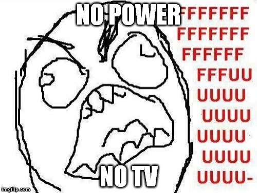 FFFFFFFUUUUUUUUUUUU | NO POWER NO TV | image tagged in memes,fffffffuuuuuuuuuuuu | made w/ Imgflip meme maker