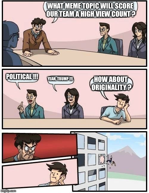 Boardroom Meeting Suggestion Meme | WHAT MEME TOPIC WILL SCORE OUR TEAM A HIGH VIEW COUNT ? POLITICAL !!! YEAH, TRUMP !!! HOW ABOUT ORIGINALITY ? | image tagged in memes,boardroom meeting suggestion | made w/ Imgflip meme maker
