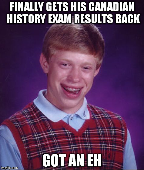 Bad Luck Brian Meme | FINALLY GETS HIS CANADIAN HISTORY EXAM RESULTS BACK GOT AN EH | image tagged in memes,bad luck brian | made w/ Imgflip meme maker