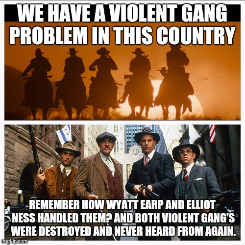 Hell's coming with me!  | WE HAVE A VIOLENT GANG PROBLEM IN THIS COUNTRY REMEMBER HOW WYATT EARP AND ELLIOT NESS HANDLED THEM? AND BOTH VIOLENT GANG'S WERE DESTROYED  | image tagged in justice,police,tombstone,violence | made w/ Imgflip meme maker