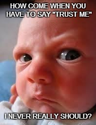 "WHEN IS AN EXPLANATION AN EXCUSE? | HOW COME WHEN YOU HAVE TO SAY ""TRUST ME"" I NEVER REALLY SHOULD? 