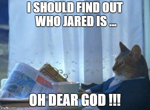 I Should Buy A Boat Cat Meme | I SHOULD FIND OUT WHO JARED IS ... OH DEAR GOD !!! | image tagged in memes,i should buy a boat cat | made w/ Imgflip meme maker