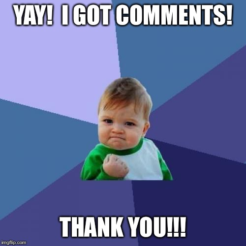 Success Kid Meme | YAY!  I GOT COMMENTS! THANK YOU!!! | image tagged in memes,success kid | made w/ Imgflip meme maker
