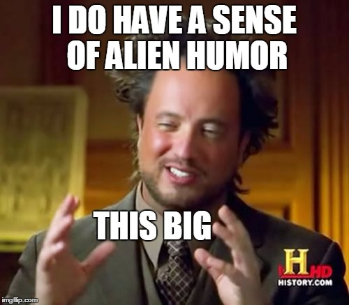 Ancient Aliens Meme | I DO HAVE A SENSE OF ALIEN HUMOR THIS BIG | image tagged in memes,ancient aliens | made w/ Imgflip meme maker