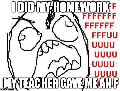 FFFFFFFUUUUUUUUUUUU | I DID MY HOMEWORK MY TEACHER GAVE ME AN F | image tagged in memes,fffffffuuuuuuuuuuuu | made w/ Imgflip meme maker