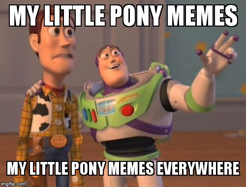 They're everywhere  | MY LITTLE PONY MEMES MY LITTLE PONY MEMES EVERYWHERE | image tagged in memes,my little pony,buzz lightyear,woody,x x everywhere | made w/ Imgflip meme maker