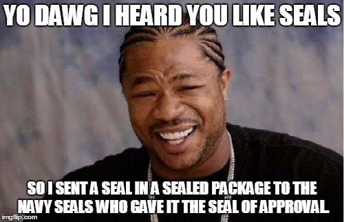 Yo Dawg Heard You | YO DAWG I HEARD YOU LIKE SEALS SO I SENT A SEAL IN A SEALED PACKAGE TO THE NAVY SEALS WHO GAVE IT THE SEAL OF APPROVAL. | image tagged in memes,yo dawg heard you | made w/ Imgflip meme maker