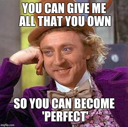 Creepy Condescending Wonka Meme | YOU CAN GIVE ME ALL THAT YOU OWN SO YOU CAN BECOME 'PERFECT' | image tagged in memes,creepy condescending wonka | made w/ Imgflip meme maker