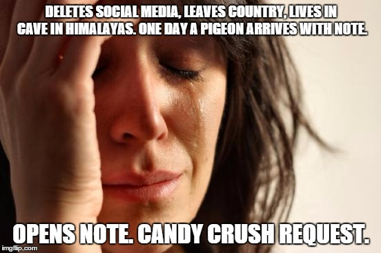 First World Problems Meme | DELETES SOCIAL MEDIA, LEAVES COUNTRY, LIVES IN CAVE IN HIMALAYAS. ONE DAY A PIGEON ARRIVES WITH NOTE. OPENS NOTE. CANDY CRUSH REQUEST. | image tagged in memes,first world problems | made w/ Imgflip meme maker