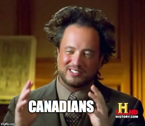 Ancient Aliens Meme | CANADIANS | image tagged in memes,ancient aliens | made w/ Imgflip meme maker