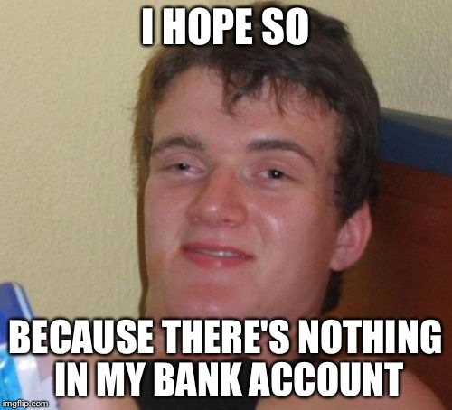 10 Guy Meme | I HOPE SO BECAUSE THERE'S NOTHING IN MY BANK ACCOUNT | image tagged in memes,10 guy | made w/ Imgflip meme maker