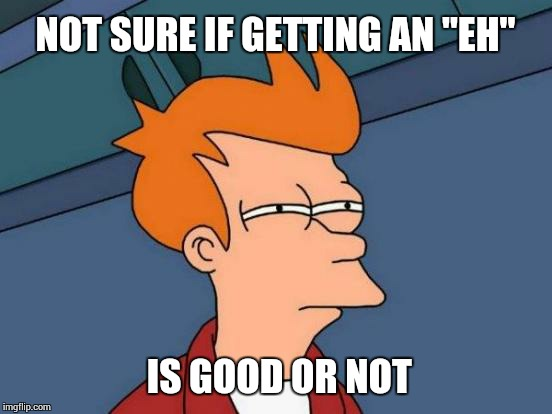 "Futurama Fry Meme | NOT SURE IF GETTING AN ""EH"" IS GOOD OR NOT 