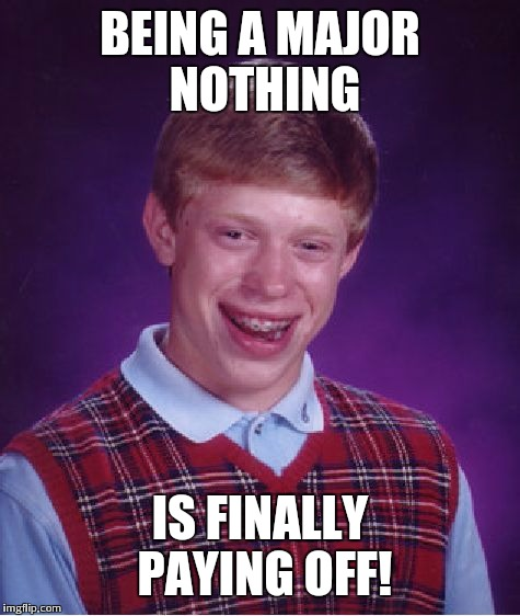 Bad Luck Brian Meme | BEING A MAJOR NOTHING IS FINALLY PAYING OFF! | image tagged in memes,bad luck brian | made w/ Imgflip meme maker