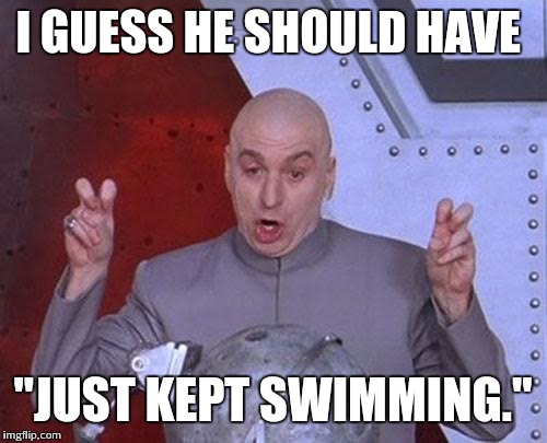 "Dr Evil Laser Meme | I GUESS HE SHOULD HAVE ""JUST KEPT SWIMMING."" 