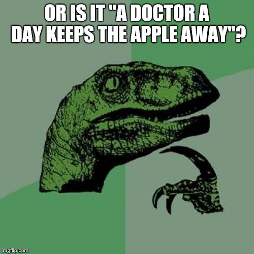 "Philosoraptor Meme | OR IS IT ""A DOCTOR A DAY KEEPS THE APPLE AWAY""? 