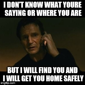 When a drunk friend calls you to pick them up | I DON'T KNOW WHAT YOURE SAYING OR WHERE YOU ARE BUT I WILL FIND YOU AND I WILL GET YOU HOME SAFELY | image tagged in memes,liam neeson taken | made w/ Imgflip meme maker