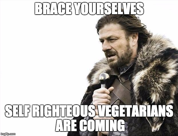Brace Yourselves X is Coming Meme | BRACE YOURSELVES SELF RIGHTEOUS VEGETARIANS ARE COMING | image tagged in memes,brace yourselves x is coming | made w/ Imgflip meme maker
