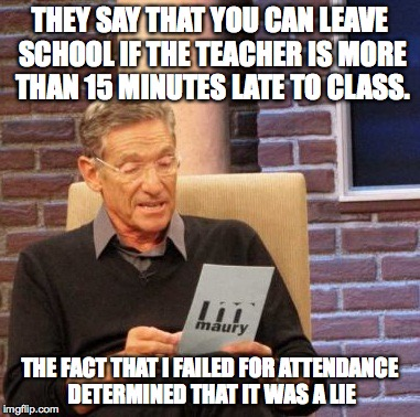 15 Minutes Late | THEY SAY THAT YOU CAN LEAVE SCHOOL IF THE TEACHER IS MORE THAN 15 MINUTES LATE TO CLASS. THE FACT THAT I FAILED FOR ATTENDANCE DETERMINED TH | image tagged in memes,maury lie detector,school,teacher,late,attendance | made w/ Imgflip meme maker