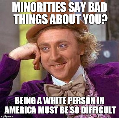 Creepy Condescending Wonka Meme | MINORITIES SAY BAD THINGS ABOUT YOU? BEING A WHITE PERSON IN AMERICA MUST BE SO DIFFICULT | image tagged in memes,creepy condescending wonka | made w/ Imgflip meme maker