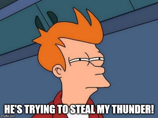 Futurama Fry Meme | HE'S TRYING TO STEAL MY THUNDER! | image tagged in memes,futurama fry | made w/ Imgflip meme maker