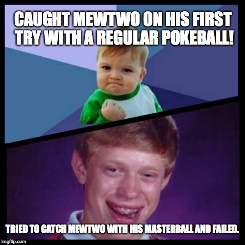 Pokemon Catching | CAUGHT MEWTWO ON HIS FIRST TRY WITH A REGULAR POKEBALL! TRIED TO CATCH MEWTWO WITH HIS MASTERBALL AND FAILED. | image tagged in success and bad luck,pokemon,masterball,mewtwo,success kid,bad luck brian | made w/ Imgflip meme maker