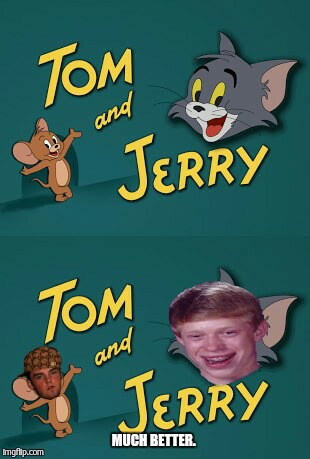 What I think of Tom & jerry as a Meme Creator.  | MUCH BETTER. | image tagged in tom and jerry,bad luck brian,scumbag steve | made w/ Imgflip meme maker