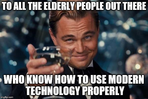Especially my grandpa. | TO ALL THE ELDERLY PEOPLE OUT THERE WHO KNOW HOW TO USE MODERN TECHNOLOGY PROPERLY | image tagged in memes,leonardo dicaprio cheers | made w/ Imgflip meme maker