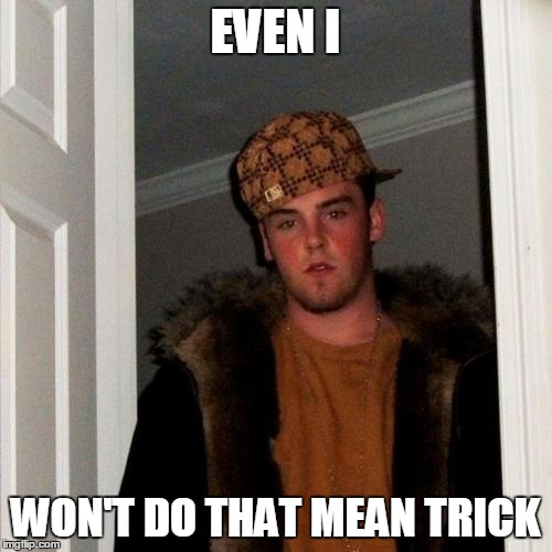 Scumbag Steve Meme | EVEN I WON'T DO THAT MEAN TRICK | image tagged in memes,scumbag steve | made w/ Imgflip meme maker