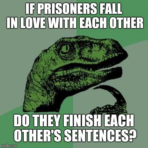 Philosoraptor Meme | IF PRISONERS FALL IN LOVE WITH EACH OTHER DO THEY FINISH EACH OTHER'S SENTENCES? | image tagged in memes,philosoraptor | made w/ Imgflip meme maker