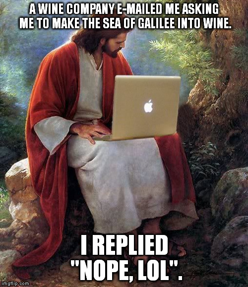 "Laptop Jesus | A WINE COMPANY E-MAILED ME ASKING ME TO MAKE THE SEA OF GALILEE INTO WINE. I REPLIED ""NOPE, LOL"". 