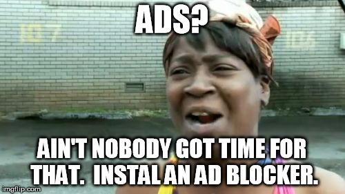 Aint Nobody Got Time For That Meme | ADS? AIN'T NOBODY GOT TIME FOR THAT.  INSTAL AN AD BLOCKER. | image tagged in memes,aint nobody got time for that | made w/ Imgflip meme maker