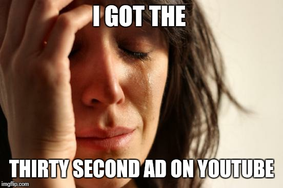 First World Problems Meme | I GOT THE THIRTY SECOND AD ON YOUTUBE | image tagged in memes,first world problems,youtube,ads | made w/ Imgflip meme maker