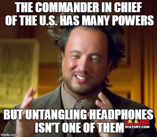 Ancient Aliens Meme | THE COMMANDER IN CHIEF OF THE U.S. HAS MANY POWERS BUT UNTANGLING HEADPHONES ISN'T ONE OF THEM | image tagged in memes,ancient aliens | made w/ Imgflip meme maker