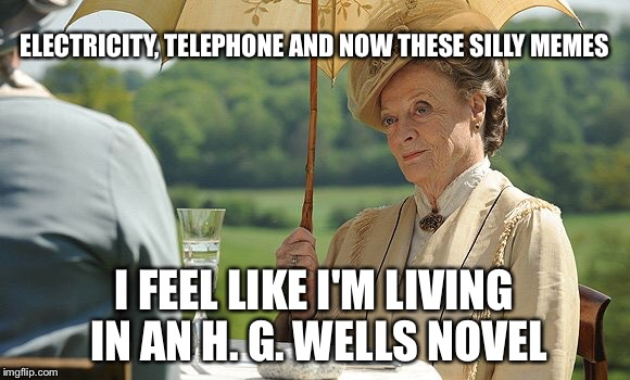 countess violet from downton abbey | ELECTRICITY, TELEPHONE AND NOW THESE SILLY MEMES I FEEL LIKE I'M LIVING IN AN H. G. WELLS NOVEL | image tagged in downton abbey,memes | made w/ Imgflip meme maker