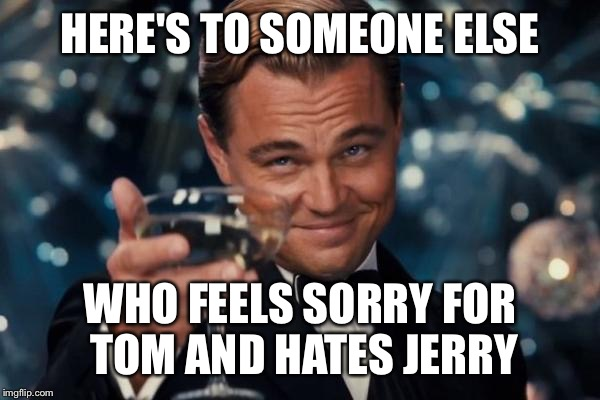 Leonardo Dicaprio Cheers Meme | HERE'S TO SOMEONE ELSE WHO FEELS SORRY FOR TOM AND HATES JERRY | image tagged in memes,leonardo dicaprio cheers | made w/ Imgflip meme maker