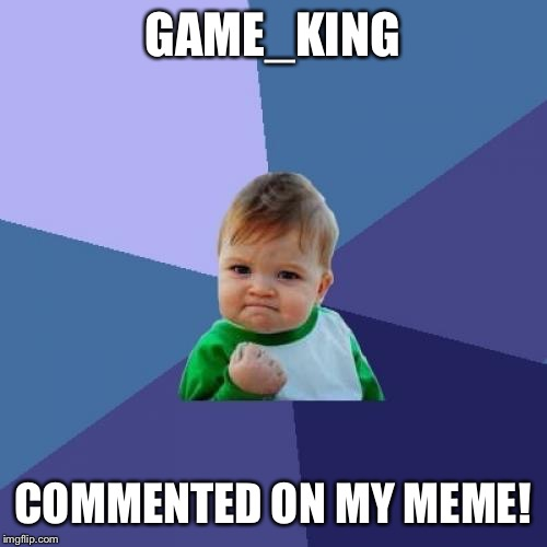 Success Kid Meme | GAME_KING COMMENTED ON MY MEME! | image tagged in memes,success kid | made w/ Imgflip meme maker