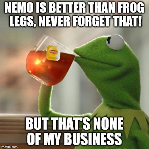 But Thats None Of My Business Meme | NEMO IS BETTER THAN FROG LEGS, NEVER FORGET THAT! BUT THAT'S NONE OF MY BUSINESS | image tagged in memes,but thats none of my business,kermit the frog | made w/ Imgflip meme maker