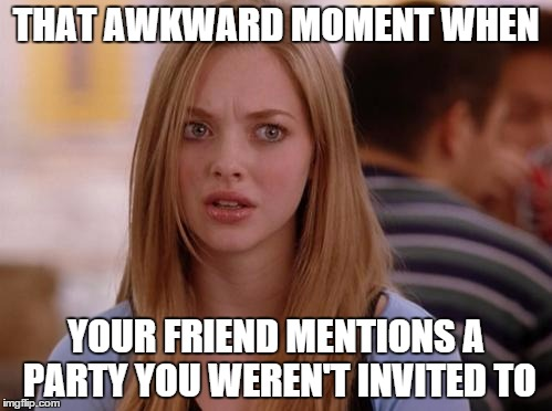 OMG Karen Meme | THAT AWKWARD MOMENT WHEN YOUR FRIEND MENTIONS A PARTY YOU WEREN'T INVITED TO | image tagged in memes,omg karen | made w/ Imgflip meme maker
