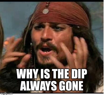 Jack Sparrow | WHY IS THE DIP ALWAYS GONE | image tagged in jack sparrow | made w/ Imgflip meme maker