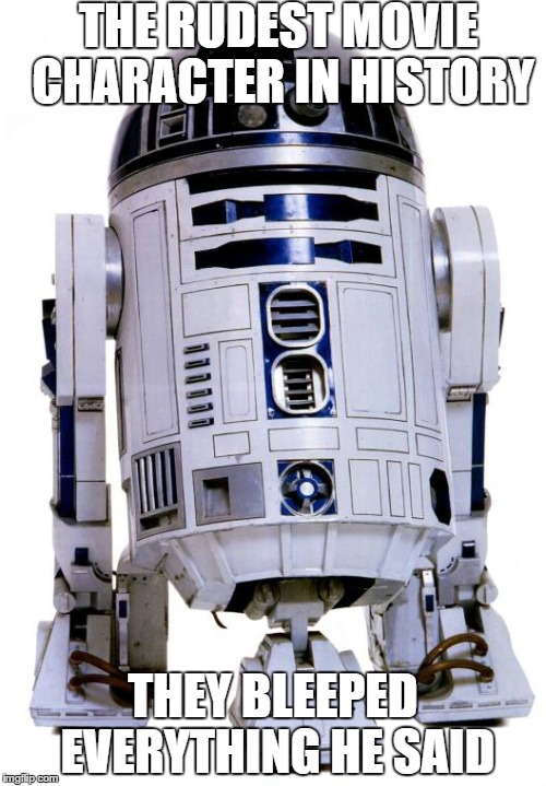 R2 D2 | THE RUDEST MOVIE CHARACTER IN HISTORY THEY BLEEPED EVERYTHING HE SAID | image tagged in r2 d2 | made w/ Imgflip meme maker