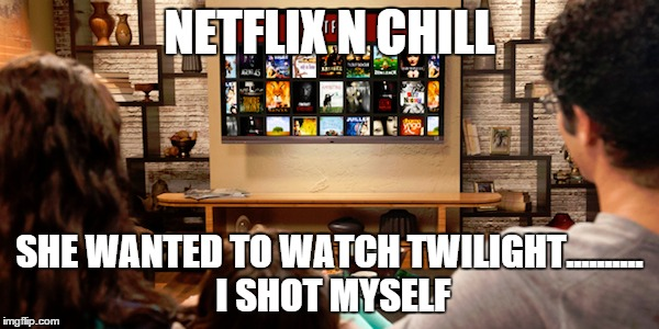NETFLIX N CHILL SHE WANTED TO WATCH TWILIGHT.......... I SHOT MYSELF | image tagged in netflix n chill,scumbag netflix,netflix,twilight | made w/ Imgflip meme maker