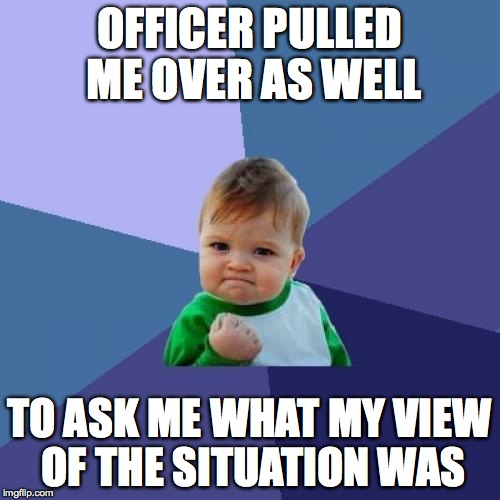 Success Kid Meme | OFFICER PULLED ME OVER AS WELL TO ASK ME WHAT MY VIEW OF THE SITUATION WAS | image tagged in memes,success kid | made w/ Imgflip meme maker