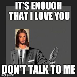 IT'S ENOUGH THAT I LOVE YOU DON'T TALK TO ME | made w/ Imgflip meme maker