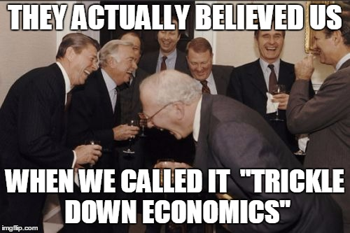"Laughing Men In Suits Meme | THEY ACTUALLY BELIEVED US WHEN WE CALLED IT  ""TRICKLE DOWN ECONOMICS"" 