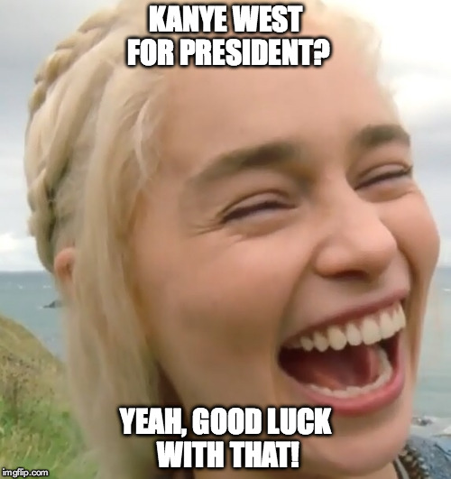 Girl laughing at the idea of Kanye West becoming POTUS in 2020 | KANYE WEST FOR PRESIDENT? YEAH, GOOD LUCK WITH THAT! | image tagged in laughing girl,kanye west | made w/ Imgflip meme maker