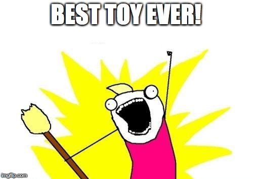 X All The Y Meme | BEST TOY EVER! | image tagged in memes,x all the y | made w/ Imgflip meme maker